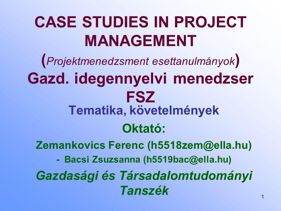 1 CASE STUDIES IN PROJECT MANAGEMENT ( Projektmenedzsment esettanulmányok ) Gazd. idegennyelvi menedzser FSZ Tematika, követelmények Oktató: Zemankovi