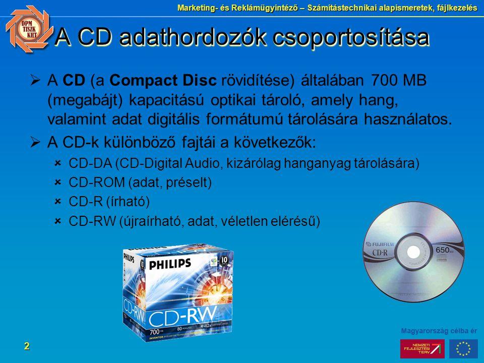 Marketing- és Reklámügyintéző – Számítástechnikai alapismeretek, fájlkezelés 2 A CD adathordozók csoportosítása  A CD (a Compact Disc rövidítése) általában 700 MB (megabájt) kapacitású optikai tároló, amely hang, valamint adat digitális formátumú tárolására használatos.