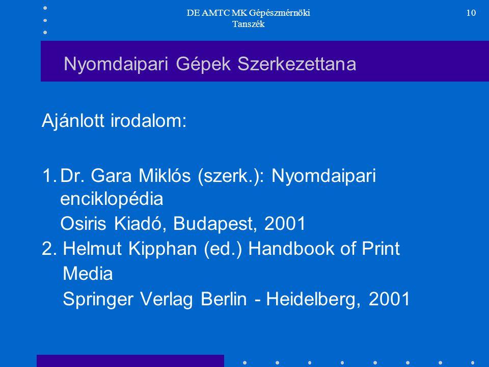 DE AMTC MK Gépészmérnöki Tanszék 10 Nyomdaipari Gépek Szerkezettana Ajánlott irodalom: 1.Dr. Gara Miklós (szerk.): Nyomdaipari enciklopédia Osiris Kia
