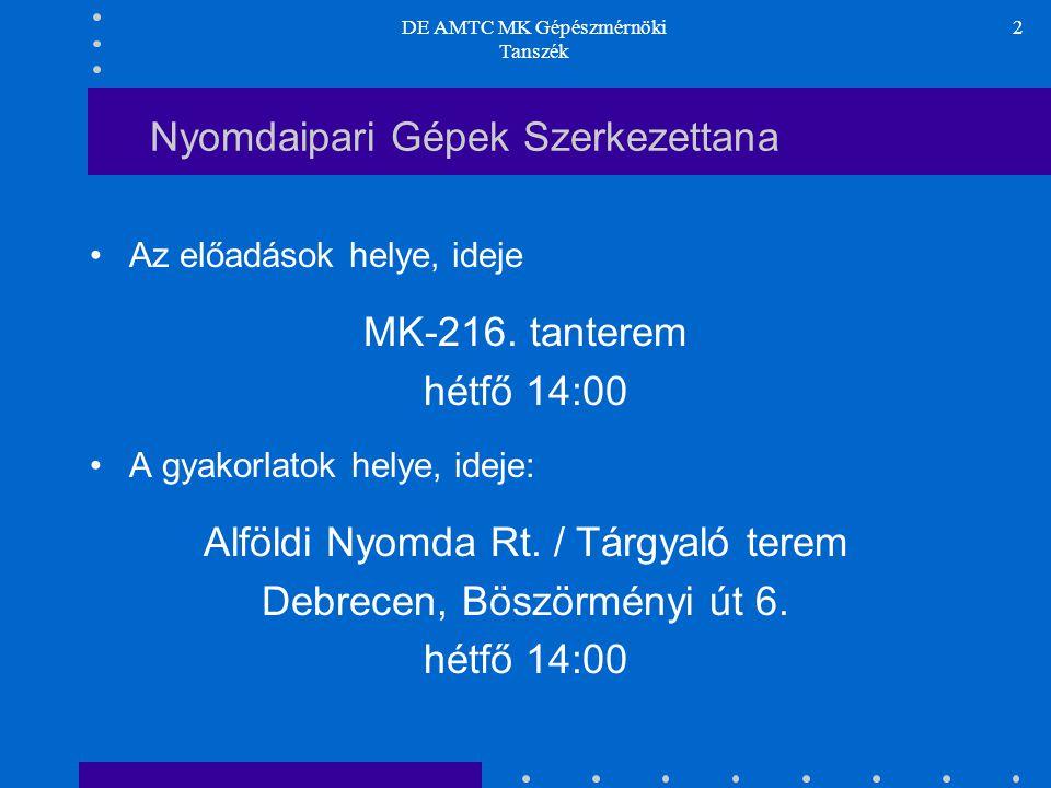 DE AMTC MK Gépészmérnöki Tanszék 2 Nyomdaipari Gépek Szerkezettana Az előadások helye, ideje MK-216. tanterem hétfő 14:00 A gyakorlatok helye, ideje: