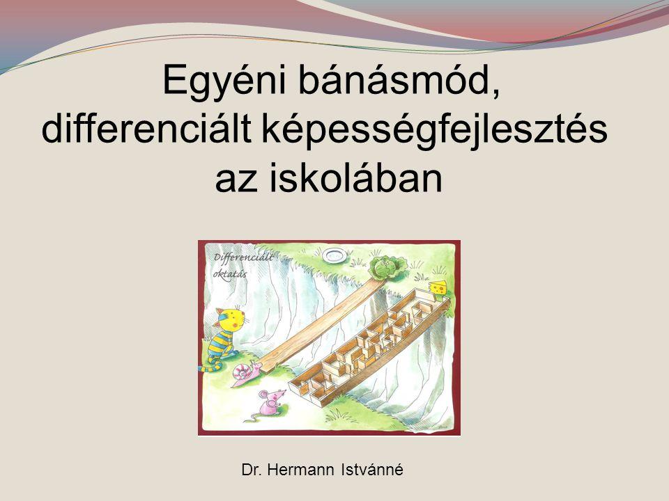 Egyéni bánásmód, differenciált képességfejlesztés az iskolában Dr. Hermann Istvánné
