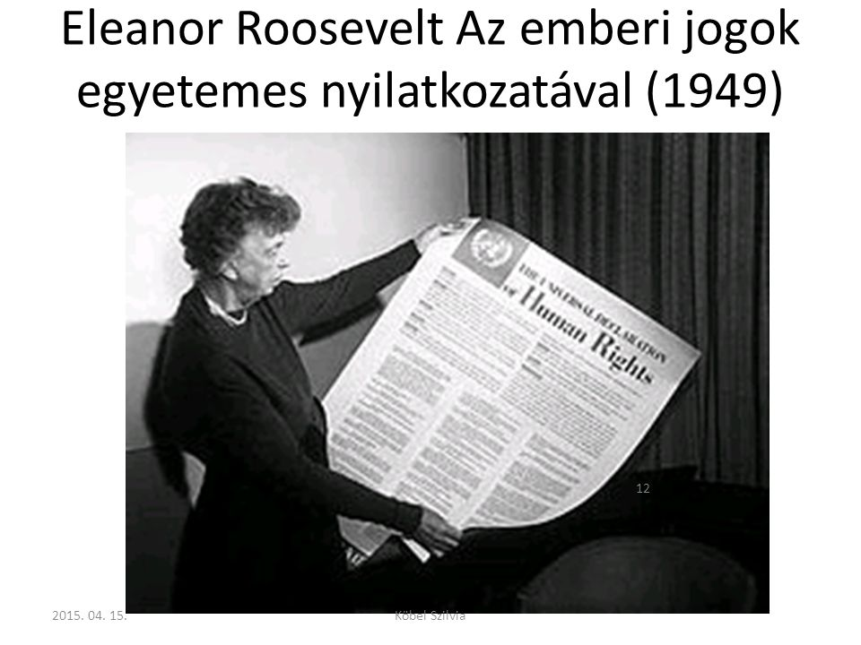 Eleanor Roosevelt Az emberi jogok egyetemes nyilatkozatával (1949) 12 2015. 04. 15.Köbel Szilvia