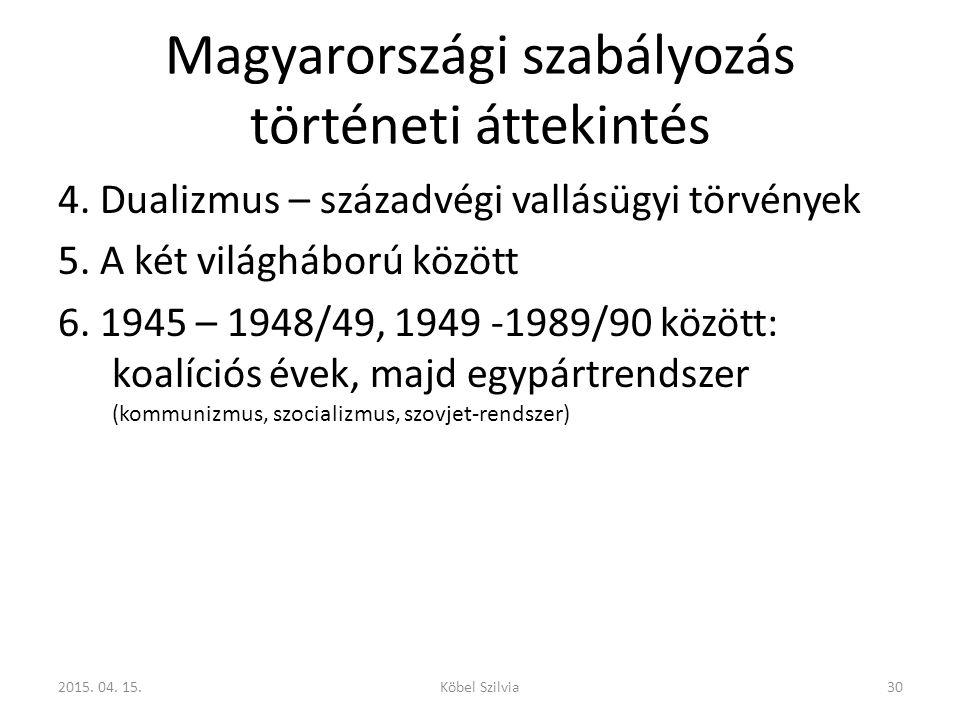 Magyarországi szabályozás történeti áttekintés 4. Dualizmus – századvégi vallásügyi törvények 5. A két világháború között 6. 1945 – 1948/49, 1949 -198