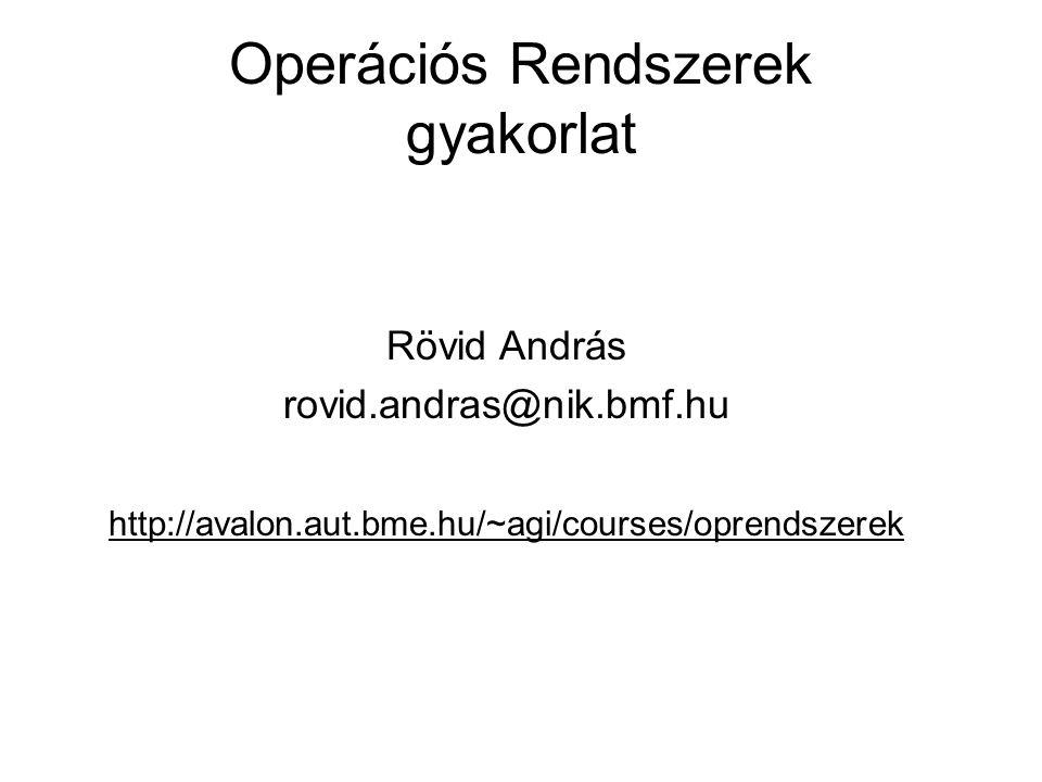 Operációs Rendszerek gyakorlat Rövid András rovid.andras@nik.bmf.hu http://avalon.aut.bme.hu/~agi/courses/oprendszerek