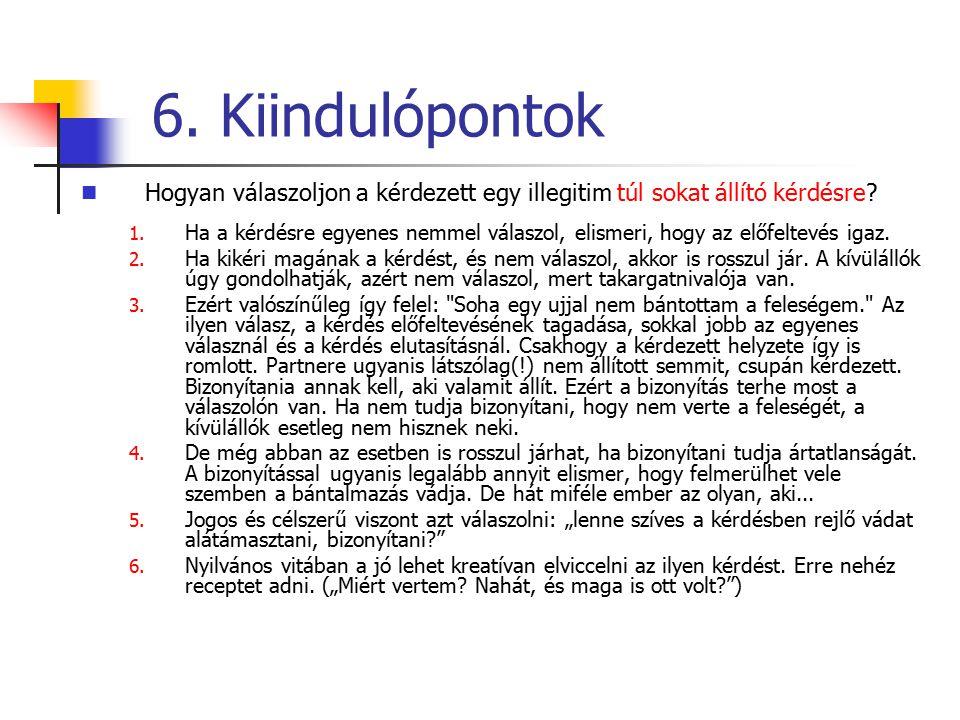 6. Kiindulópontok Hogyan válaszoljon a kérdezett egy illegitim túl sokat állító kérdésre? 1. Ha a kérdésre egyenes nemmel válaszol, elismeri, hogy az