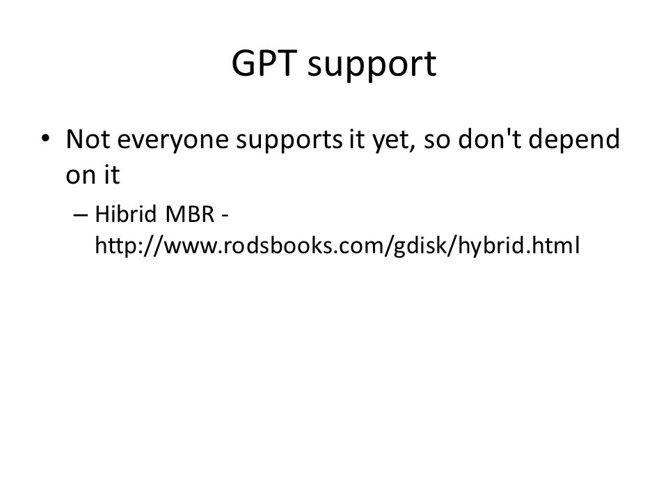 GPT support Not everyone supports it yet, so don t depend on it – Hibrid MBR - http://www.rodsbooks.com/gdisk/hybrid.html