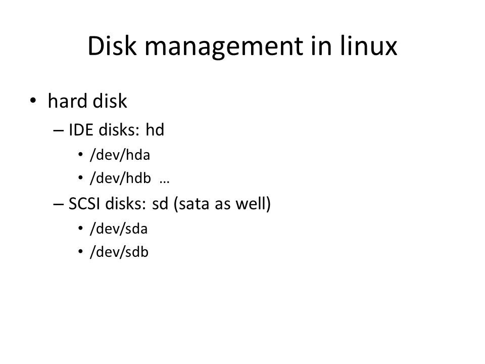Disk management in linux hard disk – IDE disks: hd /dev/hda /dev/hdb … – SCSI disks: sd (sata as well) /dev/sda /dev/sdb