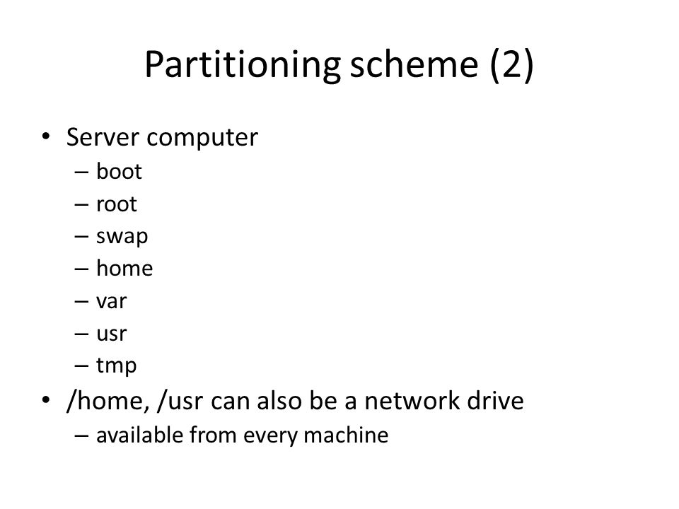 Partitioning scheme (2) Server computer – boot – root – swap – home – var – usr – tmp /home, /usr can also be a network drive – available from every machine