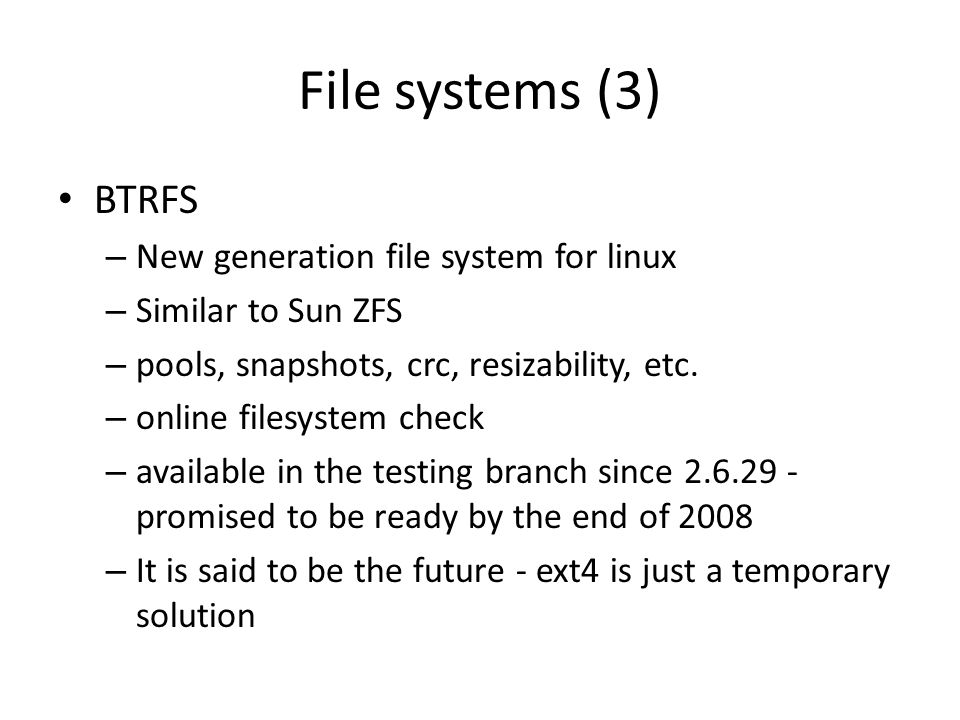 File systems (3) BTRFS – New generation file system for linux – Similar to Sun ZFS – pools, snapshots, crc, resizability, etc.