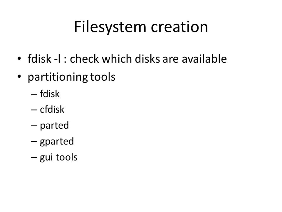 Filesystem creation fdisk -l : check which disks are available partitioning tools – fdisk – cfdisk – parted – gparted – gui tools