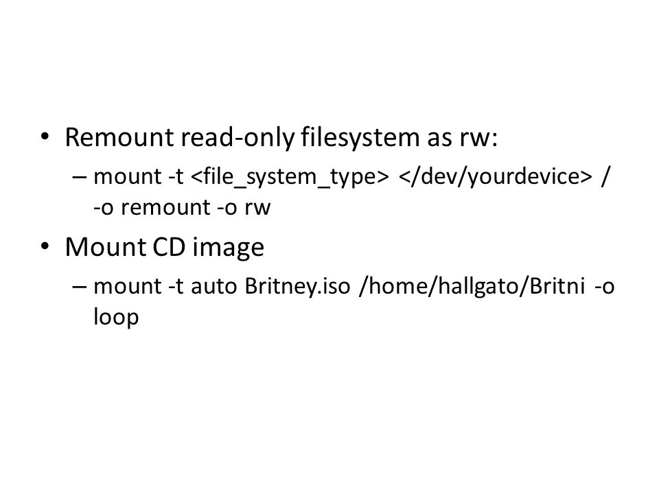 Remount read-only filesystem as rw: – mount -t / -o remount -o rw Mount CD image – mount -t auto Britney.iso /home/hallgato/Britni -o loop