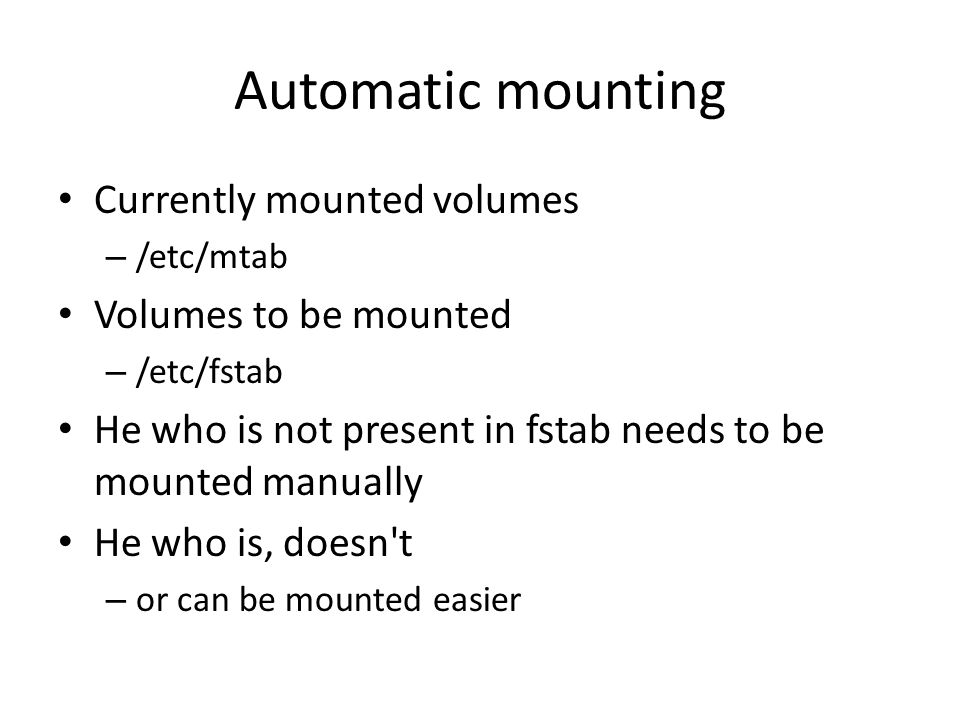 Automatic mounting Currently mounted volumes – /etc/mtab Volumes to be mounted – /etc/fstab He who is not present in fstab needs to be mounted manually He who is, doesn t – or can be mounted easier