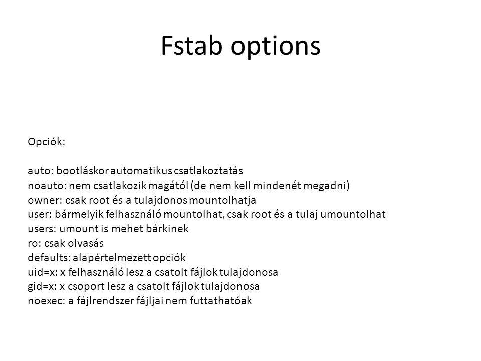 Fstab options Opciók: auto: bootláskor automatikus csatlakoztatás noauto: nem csatlakozik magától (de nem kell mindenét megadni) owner: csak root és a tulajdonos mountolhatja user: bármelyik felhasználó mountolhat, csak root és a tulaj umountolhat users: umount is mehet bárkinek ro: csak olvasás defaults: alapértelmezett opciók uid=x: x felhasználó lesz a csatolt fájlok tulajdonosa gid=x: x csoport lesz a csatolt fájlok tulajdonosa noexec: a fájlrendszer fájljai nem futtathatóak