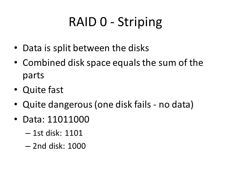 RAID 0 - Striping Data is split between the disks Combined disk space equals the sum of the parts Quite fast Quite dangerous (one disk fails - no data) Data: 11011000 – 1st disk: 1101 – 2nd disk: 1000