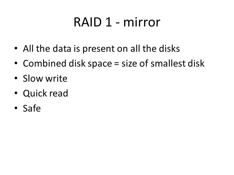 RAID 1 - mirror All the data is present on all the disks Combined disk space = size of smallest disk Slow write Quick read Safe
