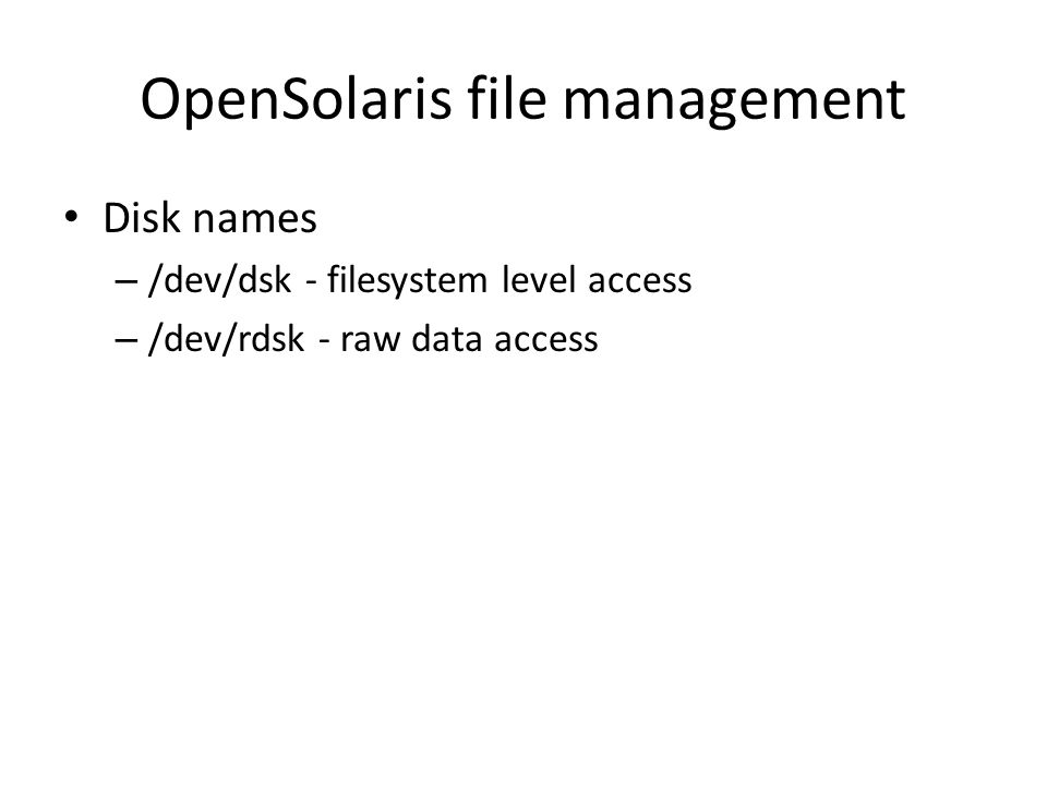 OpenSolaris file management Disk names – /dev/dsk - filesystem level access – /dev/rdsk - raw data access