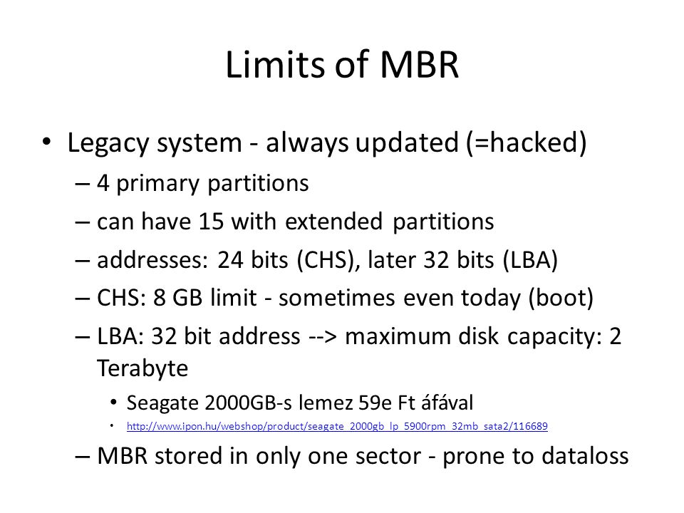 Limits of MBR Legacy system - always updated (=hacked) – 4 primary partitions – can have 15 with extended partitions – addresses: 24 bits (CHS), later 32 bits (LBA) – CHS: 8 GB limit - sometimes even today (boot) – LBA: 32 bit address --> maximum disk capacity: 2 Terabyte Seagate 2000GB-s lemez 59e Ft áfával http://www.ipon.hu/webshop/product/seagate_2000gb_lp_5900rpm_32mb_sata2/116689 – MBR stored in only one sector - prone to dataloss