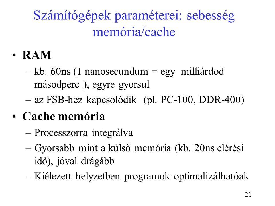 21 Számítógépek paraméterei: sebesség memória/cache RAM –kb. 60ns (1 nanosecundum = egy milliárdod másodperc ), egyre gyorsul –az FSB-hez kapcsolódik