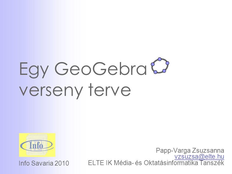 Egy GeoGebra verseny terve Papp-Varga Zsuzsanna vzsuzsa@elte.hu ELTE IK Média- és Oktatásinformatika Tanszék vzsuzsa@elte.hu Info Savaria 2010