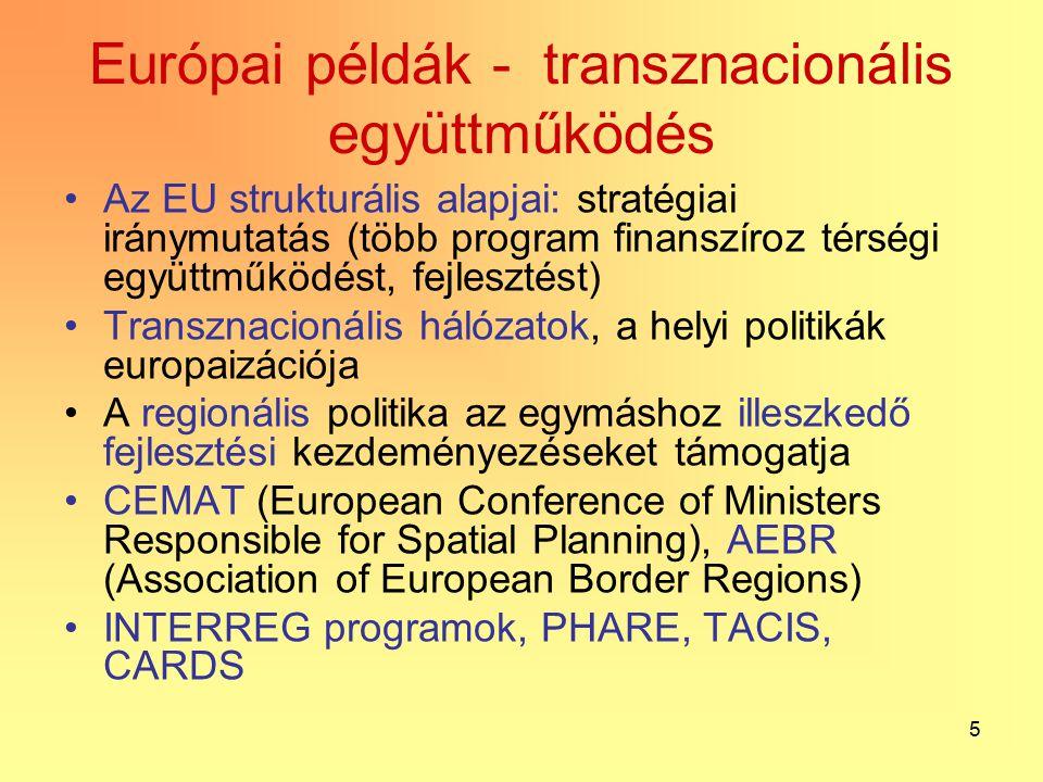 5 Európai példák - transznacionális együttműködés Az EU strukturális alapjai: stratégiai iránymutatás (több program finanszíroz térségi együttműködést, fejlesztést) Transznacionális hálózatok, a helyi politikák europaizációja A regionális politika az egymáshoz illeszkedő fejlesztési kezdeményezéseket támogatja CEMAT (European Conference of Ministers Responsible for Spatial Planning), AEBR (Association of European Border Regions) INTERREG programok, PHARE, TACIS, CARDS