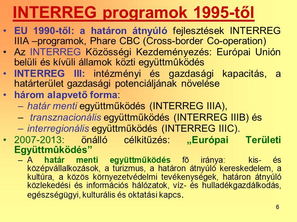 6 INTERREG programok 1995-től EU 1990-től: a határon átnyúló fejlesztések INTERREG IIIA –programok, Phare CBC (Cross-border Co-operation) Az INTERREG Közösségi Kezdeményezés: Európai Unión belüli és kívüli államok közti együttmûködés INTERREG III: intézményi és gazdasági kapacitás, a határterület gazdasági potenciáljának növelése három alapvető forma: –határ menti együttműködés (INTERREG IIIA), – transznacionális együttműködés (INTERREG IIIB) és –interregionális együttműködés (INTERREG IIIC).