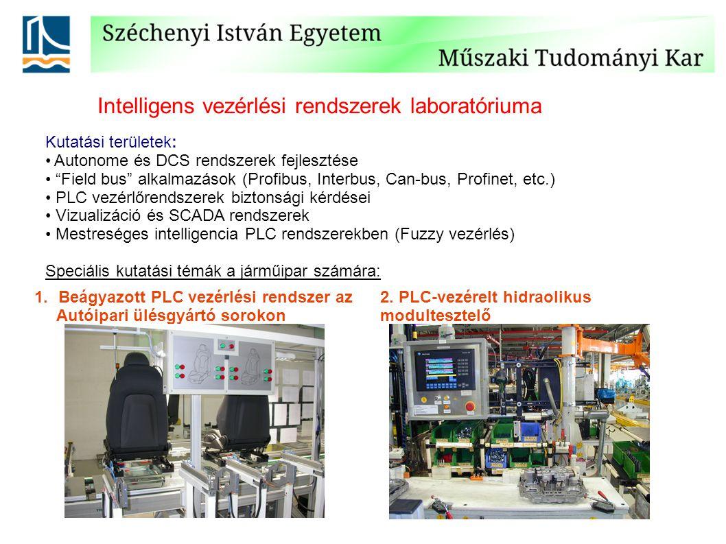 Intelligens vezérlési rendszerek laboratóriuma Kutatási területek: Autonome és DCS rendszerek fejlesztése Field bus alkalmazások (Profibus, Interbus, Can-bus, Profinet, etc.) PLC vezérlőrendszerek biztonsági kérdései Vizualizáció és SCADA rendszerek Mestreséges intelligencia PLC rendszerekben (Fuzzy vezérlés) Speciális kutatási témák a járműipar számára: 1.Beágyazott PLC vezérlési rendszer az Autóipari ülésgyártó sorokon 2.