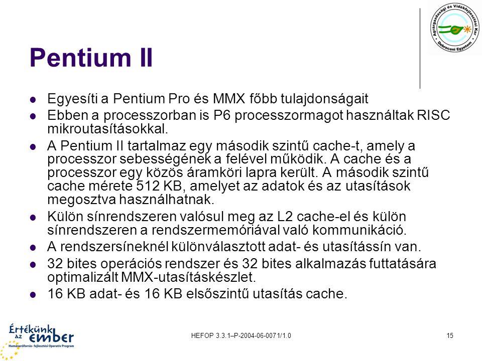 HEFOP 3.3.1–P-2004-06-0071/1.015 Pentium II Egyesíti a Pentium Pro és MMX főbb tulajdonságait Ebben a processzorban is P6 processzormagot használtak R