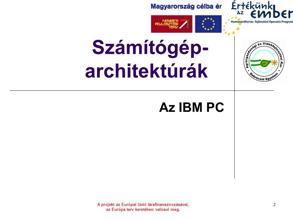 A projekt az Európai Unió társfinanszírozásával, az Európa terv keretében valósul meg. 2 Számítógép- architektúrák Az IBM PC