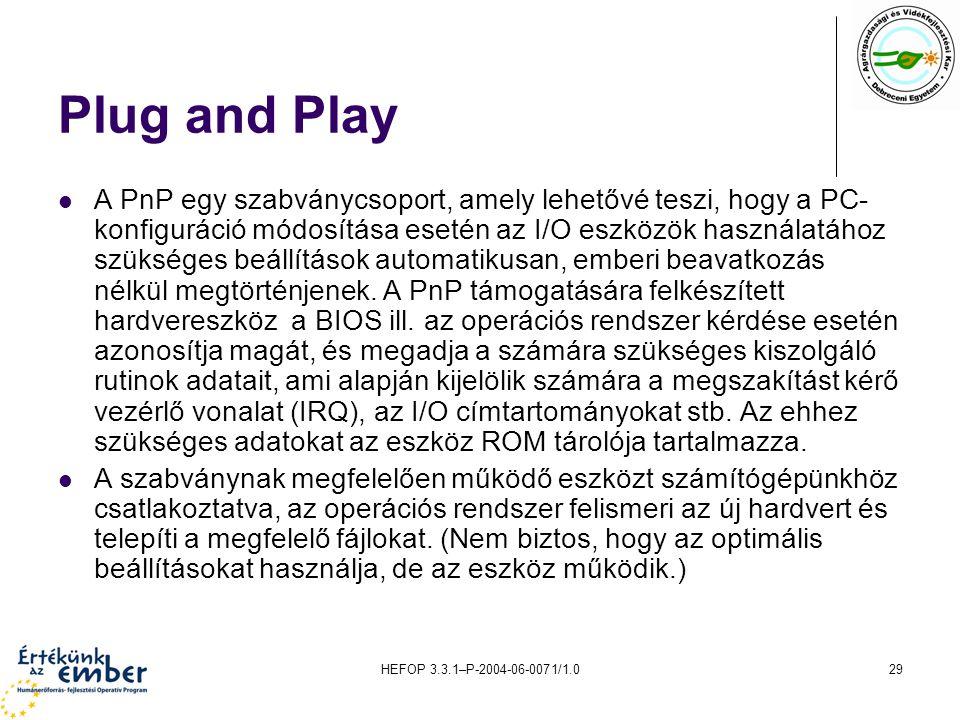 HEFOP 3.3.1–P-2004-06-0071/1.029 Plug and Play A PnP egy szabványcsoport, amely lehetővé teszi, hogy a PC- konfiguráció módosítása esetén az I/O eszkö