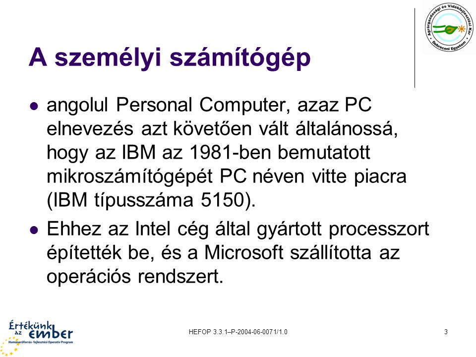 HEFOP 3.3.1–P-2004-06-0071/1.04 IBM kompatibilitás IBM kompatibilis PC-nek, nevezzük azokat a mikroszámítógépeket, amelyek Intel vagy azzal kompatibilis processzorcsaládra épülnek, és működésük lefelé kompatibilis az IBM-PC hardver- és szoftverelőírásaival.