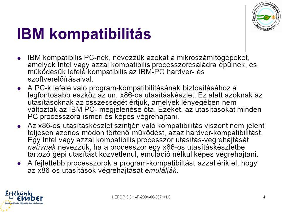 HEFOP 3.3.1–P-2004-06-0071/1.04 IBM kompatibilitás IBM kompatibilis PC-nek, nevezzük azokat a mikroszámítógépeket, amelyek Intel vagy azzal kompatibil