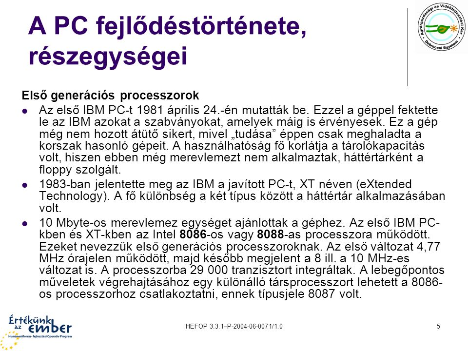 HEFOP 3.3.1–P-2004-06-0071/1.05 A PC fejlődéstörténete, részegységei Első generációs processzorok Az első IBM PC-t 1981 április 24.-én mutatták be. Ez