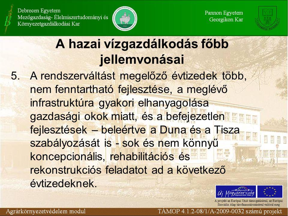 A hazai vízgazdálkodás főbb jellemvonásai 5.A rendszerváltást megelőző évtizedek több, nem fenntartható fejlesztése, a meglévő infrastruktúra gyakori elhanyagolása gazdasági okok miatt, és a befejezetlen fejlesztések – beleértve a Duna és a Tisza szabályozását is - sok és nem könnyű koncepcionális, rehabilitációs és rekonstrukciós feladatot ad a következő évtizedeknek.