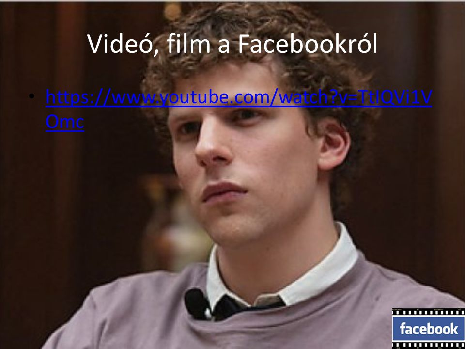 Videó, film a Facebookról https://www.youtube.com/watch?v=TtIQVi1V Omc https://www.youtube.com/watch?v=TtIQVi1V Omc
