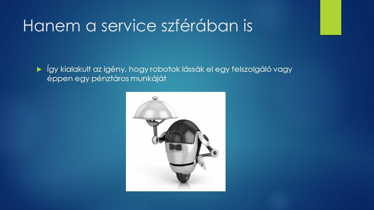 Hanem a service szférában is  Így kialakult az igény, hogy robotok lássák el egy felszolgáló vagy éppen egy pénztáros munkáját