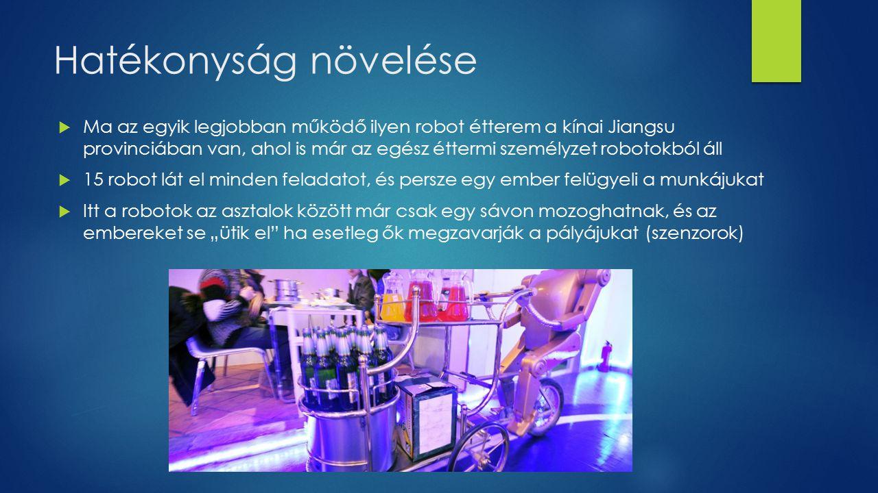 """Hatékonyság növelése  Ma az egyik legjobban működő ilyen robot étterem a kínai Jiangsu provinciában van, ahol is már az egész éttermi személyzet robotokból áll  15 robot lát el minden feladatot, és persze egy ember felügyeli a munkájukat  Itt a robotok az asztalok között már csak egy sávon mozoghatnak, és az embereket se """"ütik el ha esetleg ők megzavarják a pályájukat (szenzorok)"""