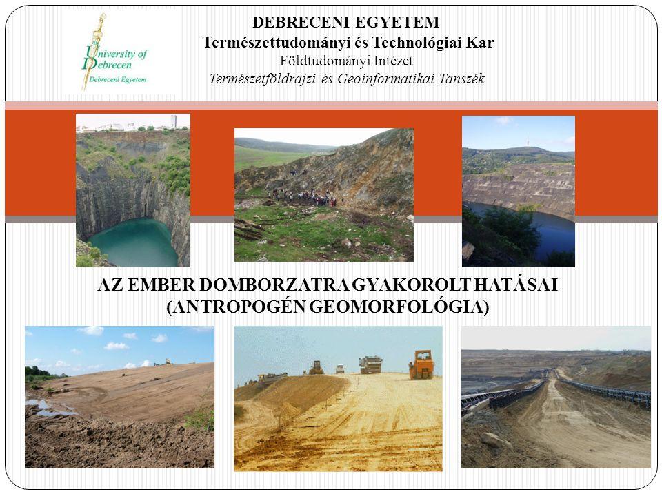 DEBRECENI EGYETEM Természettudományi és Technológiai Kar Földtudományi Intézet Természetföldrajzi és Geoinformatikai Tanszék AZ EMBER DOMBORZATRA GYAKOROLT HATÁSAI (ANTROPOGÉN GEOMORFOLÓGIA)