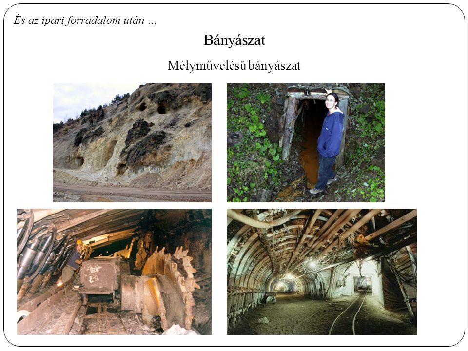 És az ipari forradalom után … Bányászat Mélyművelésű bányászat
