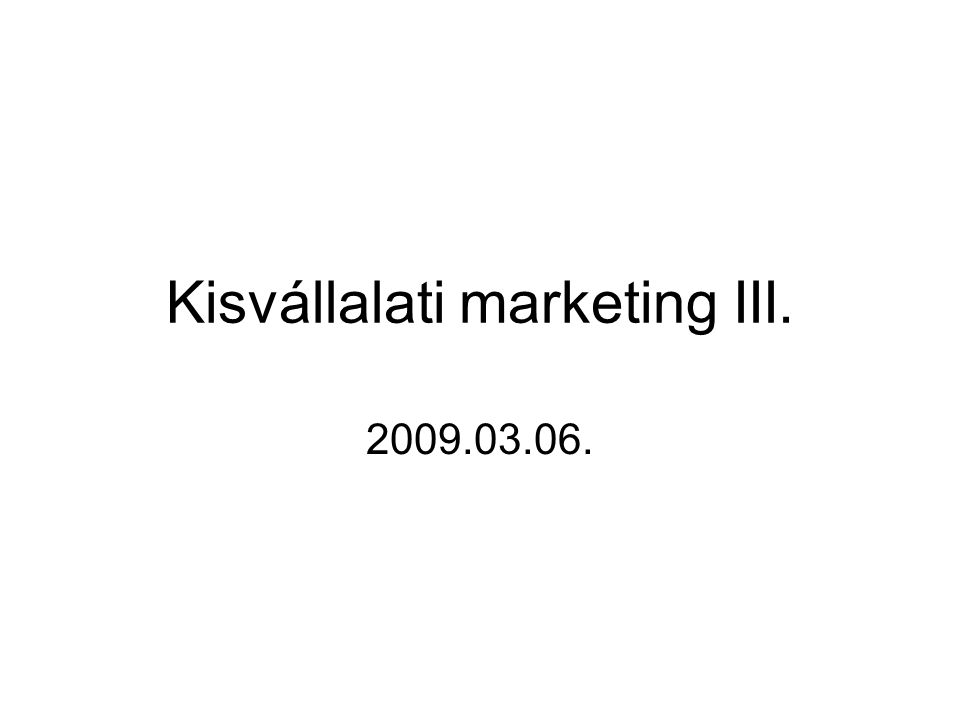 Kisvállalati marketing III. 2009.03.06.