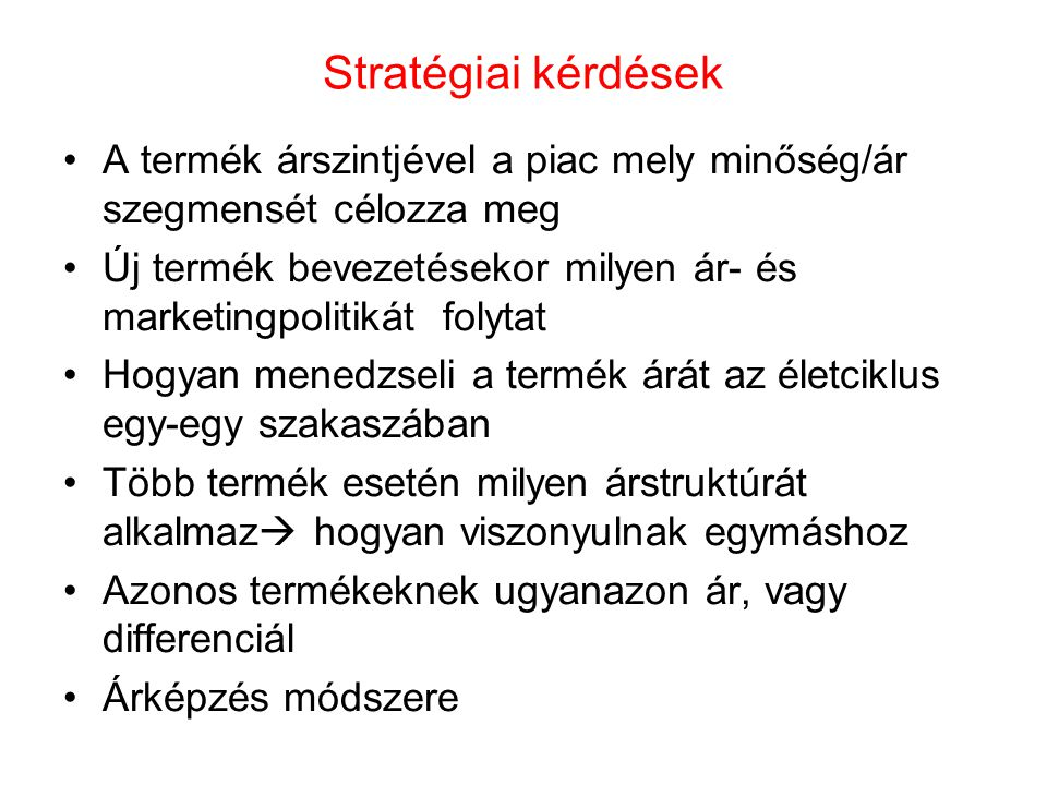 Árszínvonal meghatározása A termékek minőségi színvonalával együtt értelmezhető Átvágós stratégia Túlértékelő stratégia Felár stratégia Hamis spórolás stratégia Átlagos stratégia Nagyon kedvező ajánlat strtatégia Takarékos stratégia Kedvező strtatégia Hihetetlenül kedvező ajánlat stratégia Termékminőség RosszÁtlagosJó Ár Magas Közepes Alacsony