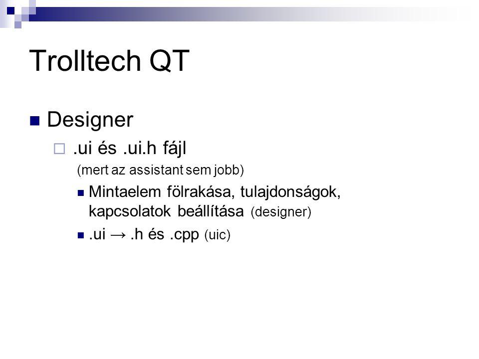 Trolltech QT Designer .ui és.ui.h fájl (mert az assistant sem jobb) Mintaelem fölrakása, tulajdonságok, kapcsolatok beállítása (designer).ui →.h és.cpp (uic)