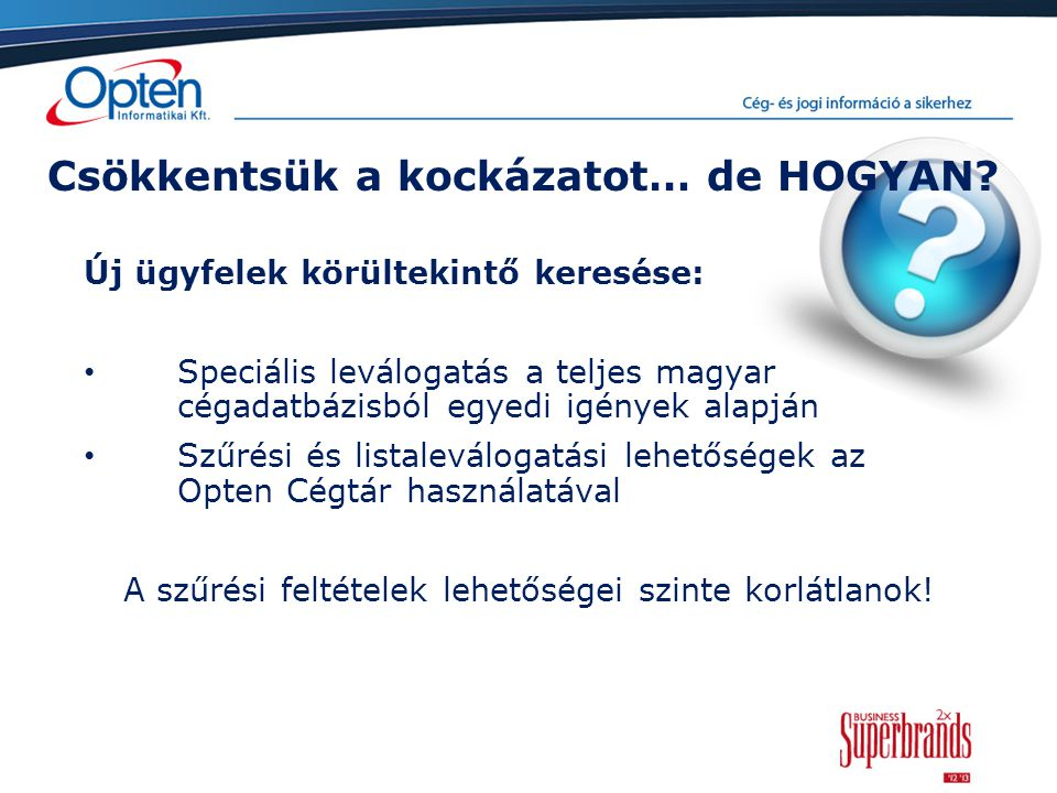 Csökkentsük a kockázatot… de HOGYAN? Új ügyfelek körültekintő keresése: Speciális leválogatás a teljes magyar cégadatbázisból egyedi igények alapján S