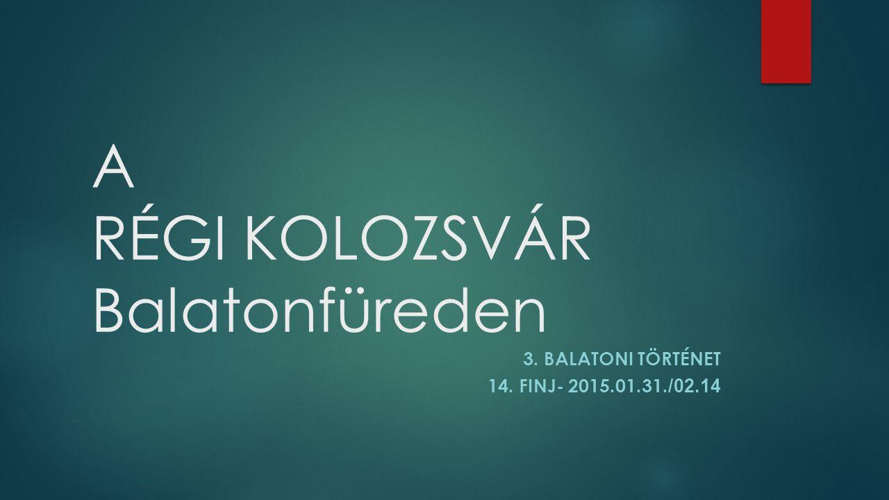 A RÉGI KOLOZSVÁR Balatonfüreden 3. BALATONI TÖRTÉNET 14. FINJ- 2015.01.31. /02.14