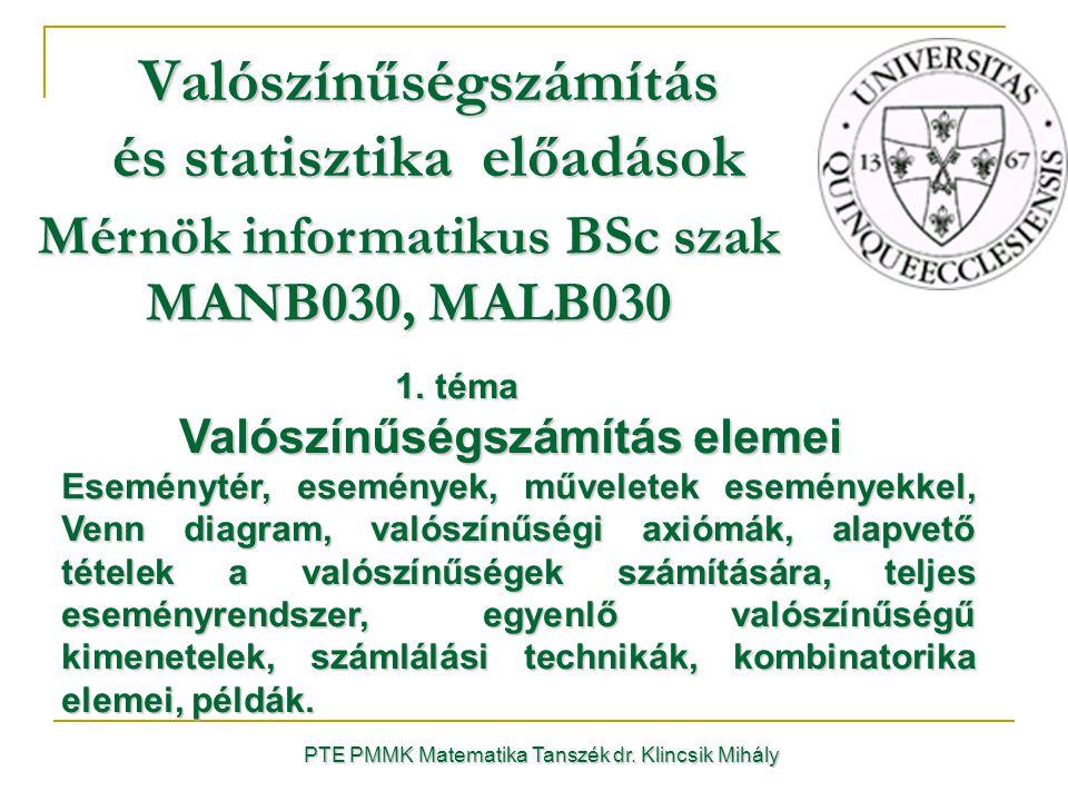 PTE PMMK Matematika Tanszék dr. Klincsik Mihály Valószínűségszámítás és statisztika előadások Mérnök informatikus BSc szak MANB030, MALB030 1. téma 1.