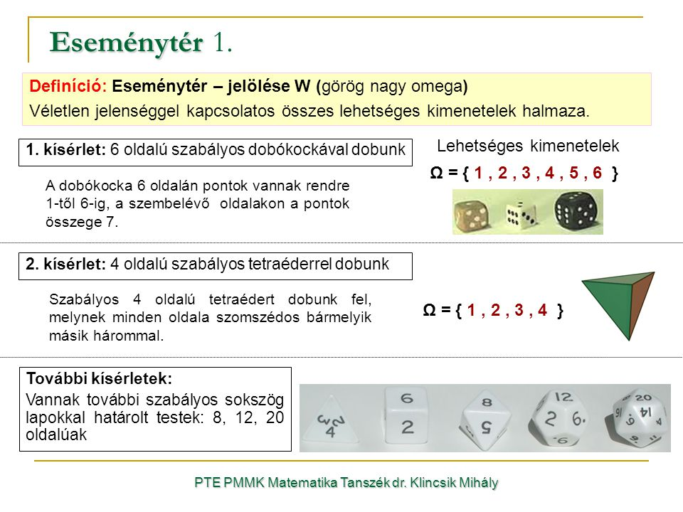 Eseménytér Eseménytér 1. PTE PMMK Matematika Tanszék dr. Klincsik Mihály 1. kísérlet: 6 oldalú szabályos dobókockával dobunk Ω = { 1, 2, 3, 4, 5, 6 }