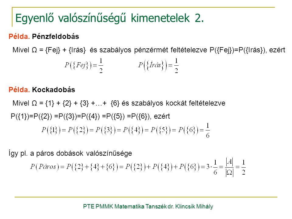 PTE PMMK Matematika Tanszék dr. Klincsik Mihály Egyenlő valószínűségű kimenetelek 2. Példa. Pénzfeldobás Mivel Ω = {Fej} + {Irás} és szabályos pénzérm