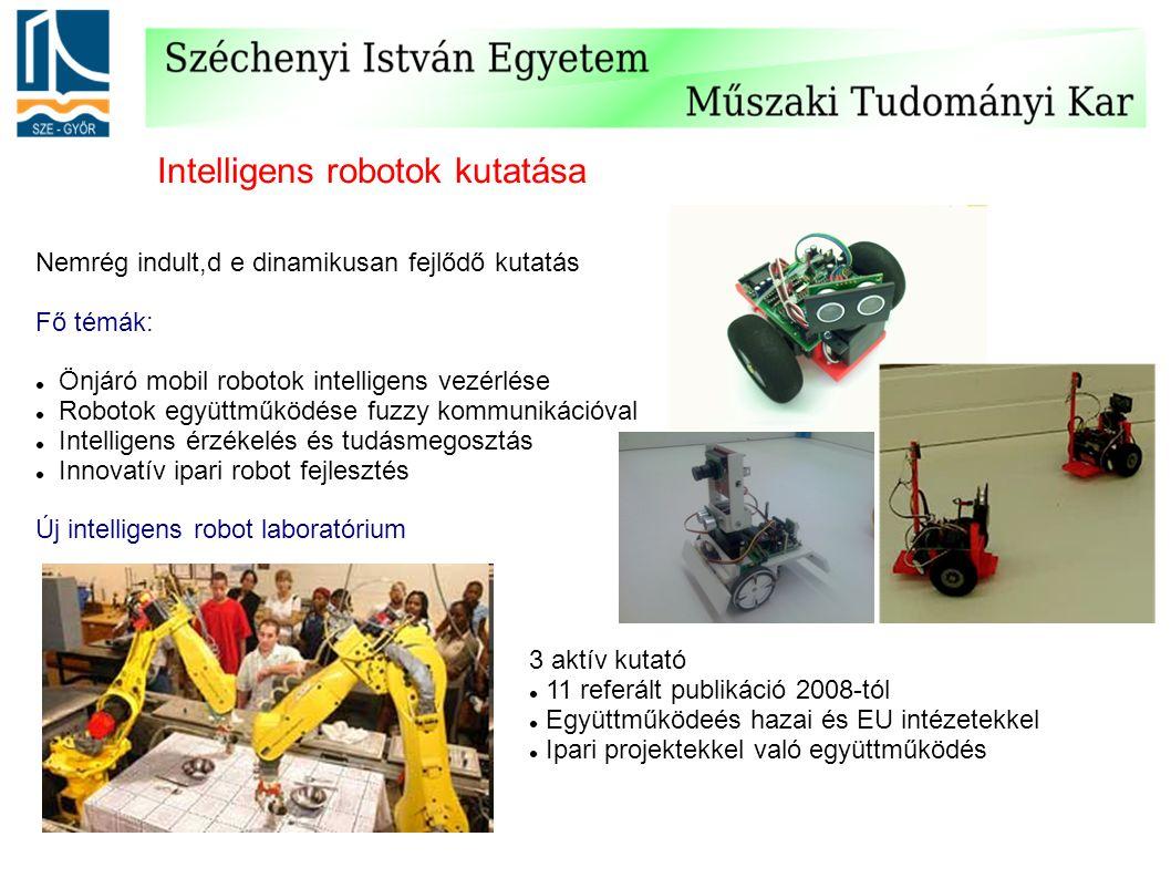 Nemrég indult,d e dinamikusan fejlődő kutatás Fő témák: Önjáró mobil robotok intelligens vezérlése Robotok együttműködése fuzzy kommunikációval Intelligens érzékelés és tudásmegosztás Innovatív ipari robot fejlesztés Új intelligens robot laboratórium Intelligens robotok kutatása 3 aktív kutató 11 referált publikáció 2008-tól Együttműködeés hazai és EU intézetekkel Ipari projektekkel való együttműködés