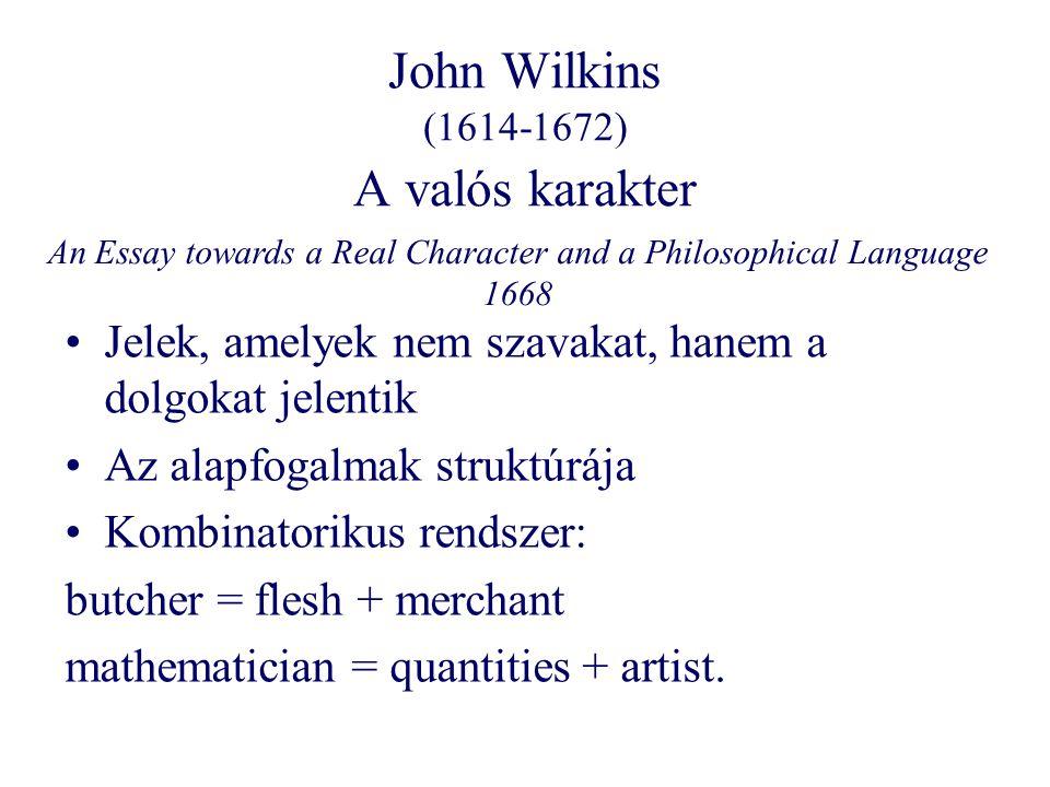 John Wilkins (1614-1672) A valós karakter Jelek, amelyek nem szavakat, hanem a dolgokat jelentik Az alapfogalmak struktúrája Kombinatorikus rendszer: butcher = flesh + merchant mathematician = quantities + artist.