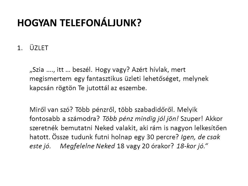"""HOGYAN TELEFONÁLJUNK? 1.ÜZLET """"Szia …., itt … beszél. Hogy vagy? Azért hívlak, mert megismertem egy fantasztikus üzleti lehetőséget, melynek kapcsán r"""