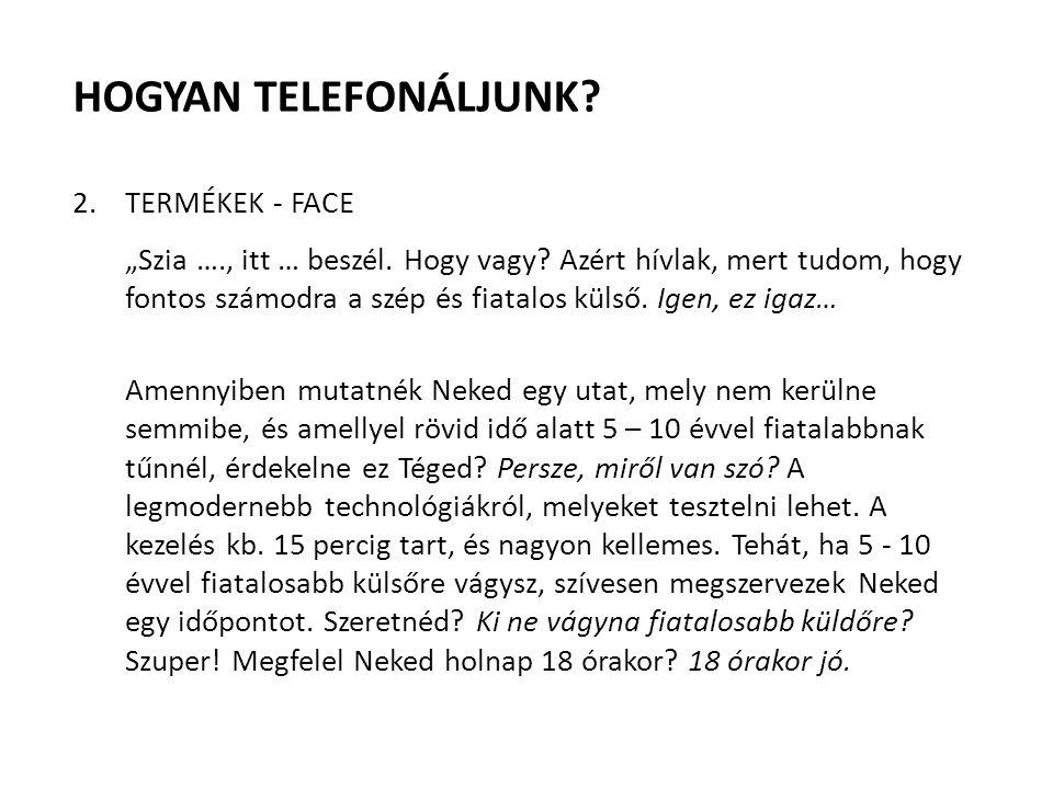 """HOGYAN TELEFONÁLJUNK? 2.TERMÉKEK - FACE """"Szia …., itt … beszél. Hogy vagy? Azért hívlak, mert tudom, hogy fontos számodra a szép és fiatalos külső. Ig"""